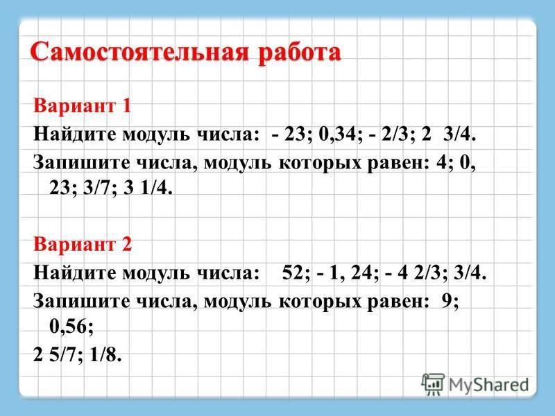 Самостоятельная работа Вариант 1 Найдите модуль числа: - 23; 0,34; - 2/3; 2 3/4. Запишите числа, модуль которых равен: 4; 0, 23; 3/7; 3 1/4. Вариант 2 Найдите модуль числа: 52; - 1, 24; - 4 2/3; 3/4. Запишите числа, модуль которых равен: 9; 0,56; 2 5