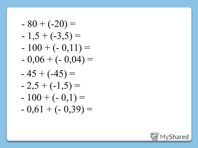 - 80 + (-20) = - 1,5 + (-3,5) = - 100 + (- 0,11) = - 0,06 + (- 0,04) = - 45 + (-45) = - 2,5 + (-1,5) = - 100 + (- 0,1) = - 0,61 + (- 0,39) =