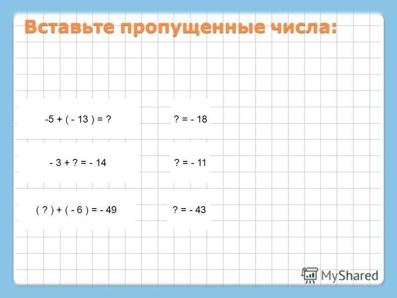 Вставьте пропущенные числа: -5 + ( - 13 ) = ?? = - 18 - 3 + ? = - 14? = - 11 ( ? ) + ( - 6 ) = - 49? = - 43