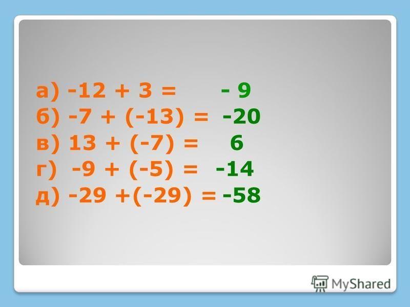 а) -12 + 3 = б) -7 + (-13) = в) 13 + (-7) = г) -9 + (-5) = д) -29 +(-29) = - 9 -20 6 -14 -58