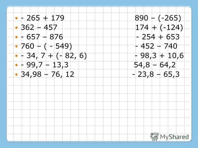 - 265 + 179 890 – (-265) 362 – 457 174 + (-124) - 657 – 876 - 254 + 653 760 – ( - 549) - 452 – 740 - 34, 7 + (- 82, 6) - 98,3 + 10,6 - 99,7 – 13,3 54,8 – 64,2 34,98 – 76, 12 - 23,8 – 65,3