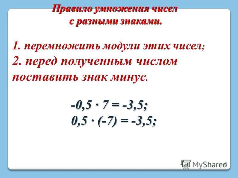 73 Правило умножения чисел с разными знаками. 1. перемножить модули этих чисел ; 2. перед полученным числом поставить знак минус. -0,5 · 7 = -3,5; 0,5 · (-7) = -3,5;