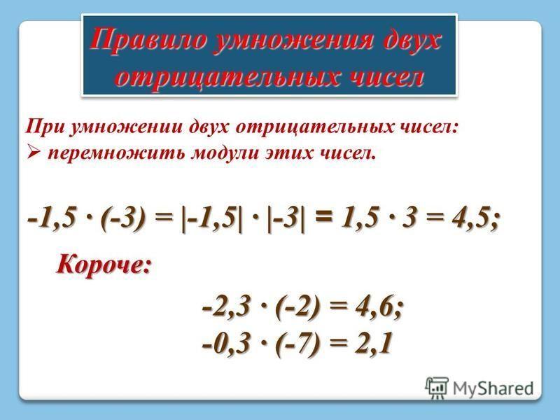 Правило умножения двух отрицательных чисел Правило умножения двух отрицательных чисел При умножении двух отрицательных чисел: перемножить модули этих чисел. -2,3 · (-2) = 4,6; -0,3 · (-7) = 2,1 -1,5 · (-3) = |-1,5| · |-3| = 1,5 · 3 = 4,5; Короче: