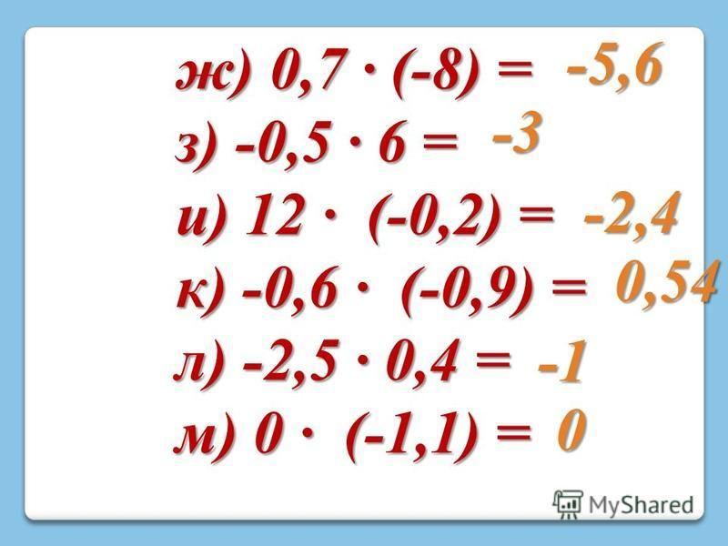 ж) 0,7 · (-8) = з) -0,5 · 6 = и) 12 · (-0,2) = к) -0,6 · (-0,9) = л) -2,5 · 0,4 = м) 0 · (-1,1) = -5,6 -3 -2,4 0,54 0