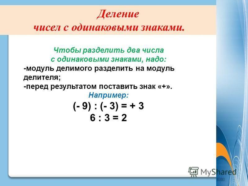 Деление чисел с одинаковыми знаками. Чтобы разделить два числа с одинаковыми знаками, надо: -модуль делимого разделить на модуль делителя; -перед результатом поставить знак «+». Например: (- 9) : (- 3) = + 3 6 : 3 = 2