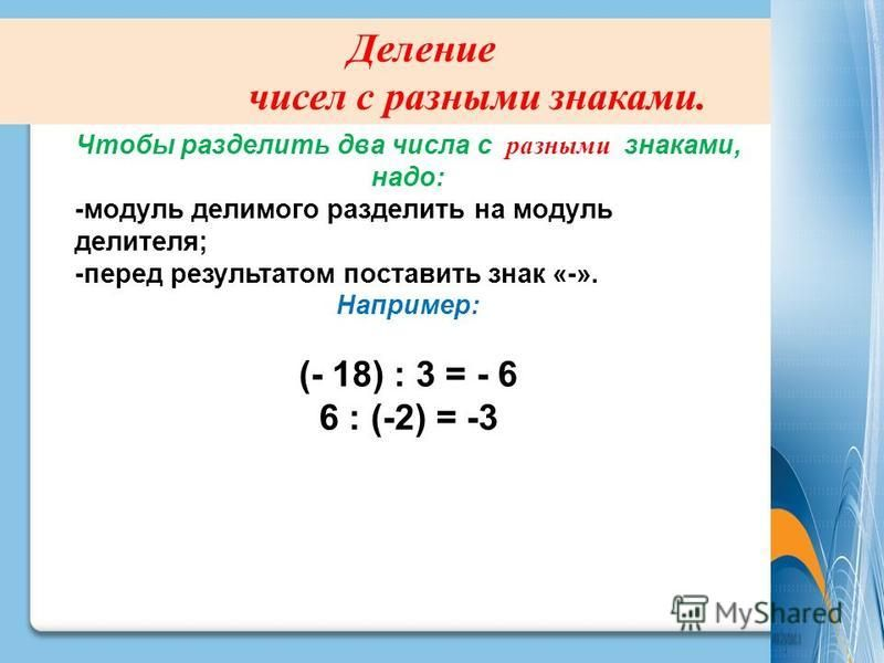 Деление чисел с разными знаками. Чтобы разделить два числа с разными знаками, надо: -модуль делимого разделить на модуль делителя; -перед результатом поставить знак «-». Например: (- 18) : 3 = - 6 6 : (-2) = -3