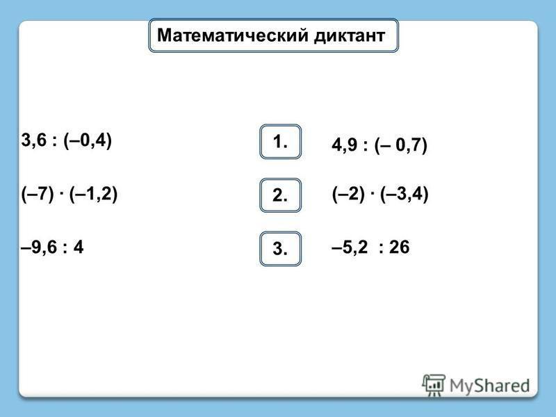 Математический диктант 1. 3,6 : (–0,4) 4,9 : (– 0,7) 2. (–7) · (–1,2)(–2) · (–3,4) 3. –9,6 : 4–5,2 : 26