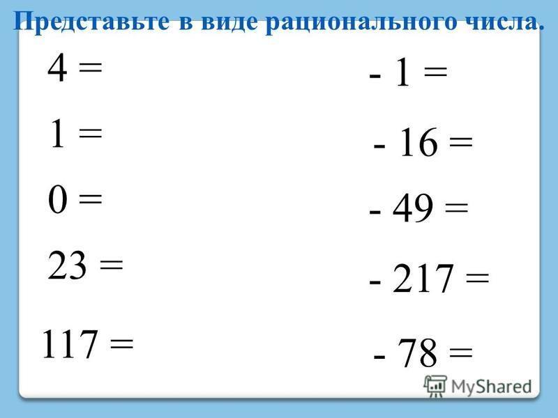 4 = 1 = 0 = - 1 = 23 = 117 = - 16 = - 49 = - 217 = - 78 = Представьте в виде рационального числа.