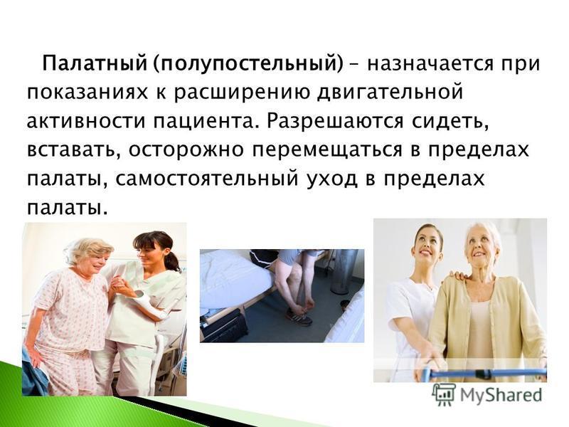 Палатный (полупостельный) – назначается при показаниях к расширению двигательной активности пациента. Разрешаются сидеть, вставать, осторожно перемещаться в пределах палаты, самостоятельный уход в пределах палаты.