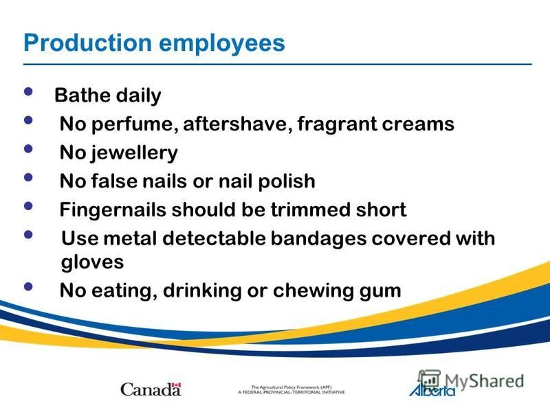 Production employees Bathe daily No perfume, aftershave, fragrant creams No jewellery No false nails or nail polish Fingernails should be trimmed short Use metal detectable bandages covered with gloves No eating, drinking or chewing gum