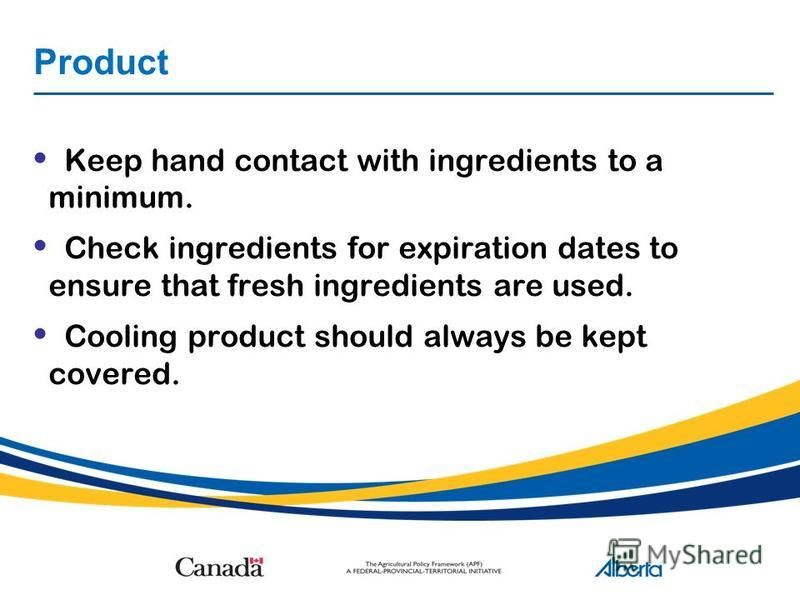 Product Keep hand contact with ingredients to a minimum. Check ingredients for expiration dates to ensure that fresh ingredients are used. Cooling product should always be kept covered.