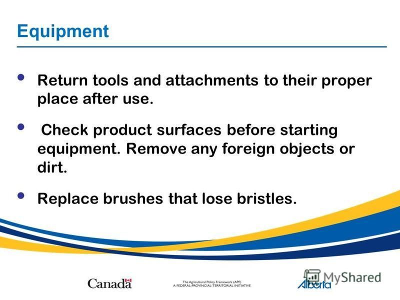 Equipment Return tools and attachments to their proper place after use. Check product surfaces before starting equipment. Remove any foreign objects or dirt. Replace brushes that lose bristles.