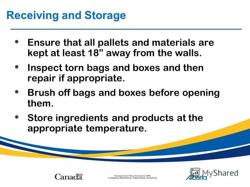 Receiving and Storage Ensure that all pallets and materials are kept at least 18 away from the walls. Inspect torn bags and boxes and then repair if appropriate. Brush off bags and boxes before opening them. Store ingredients and products at the appr