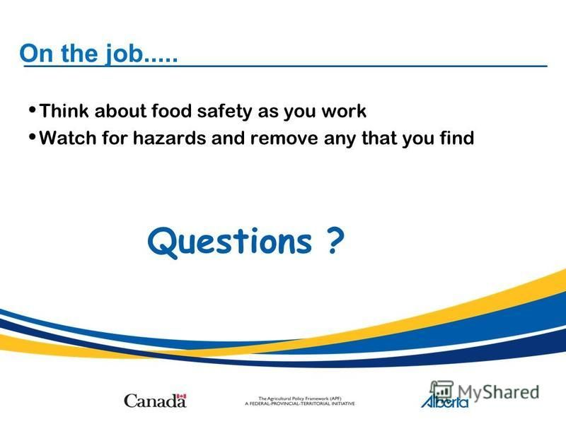 On the job..... Think about food safety as you work Watch for hazards and remove any that you find Questions ?