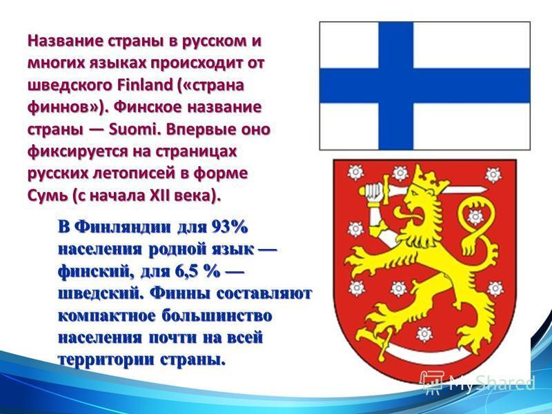 Название страны в русском и многих языках происходит от шведского Finland («страна финнов»). Финское название страны Suomi. Впервые оно фиксируется на страницах русских летописей в форме Сумь (с начала XII века). В Финляндии для 93% населения родной
