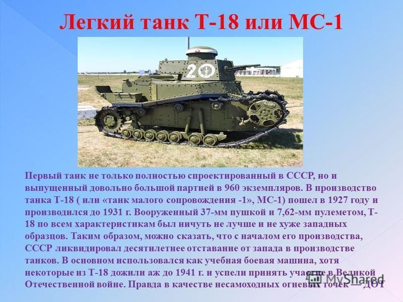 Легкий танк Т-18 или МС-1 Первый танк не только полностью спроектированный в СССР, но и выпущенный довольно большой партией в 960 экземпляров. В производство танка Т-18 ( или «танк малого сопровождения -1», МС-1) пошел в 1927 году и производился до 1