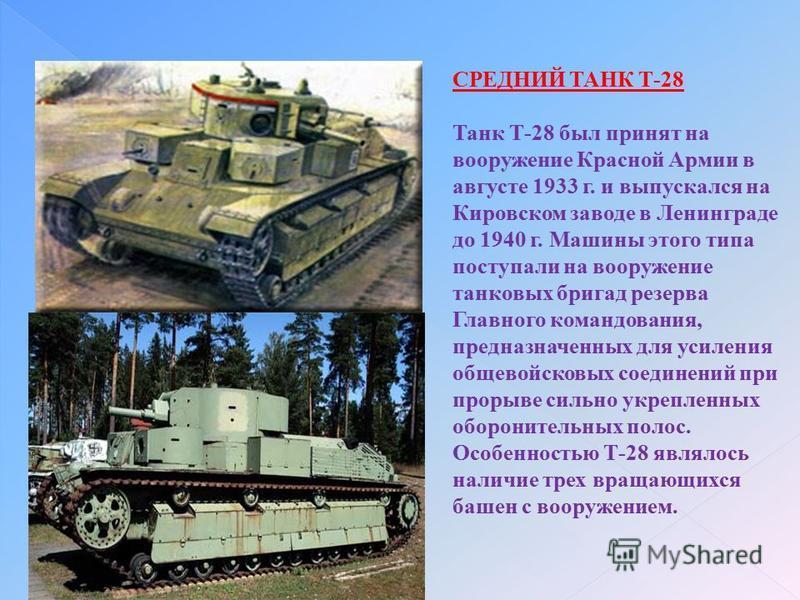 СРЕДНИЙ ТАНК Т-28 Танк Т-28 был принят на вооружение Красной Армии в августе 1933 г. и выпускался на Кировском заводе в Ленинграде до 1940 г. Машины этого типа поступали на вооружение танковых бригад резерва Главного командования, предназначенных для