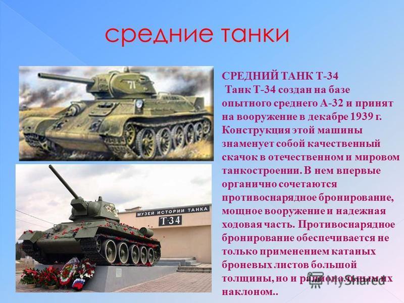 средние танки СРЕДНИЙ ТАНК Т-34 Танк Т-34 создан на базе опытного среднего А-32 и принят на вооружение в декабре 1939 г. Конструкция этой машины знаменует собой качественный скачок в отечественном и мировом танкостроении. В нем впервые органично соче