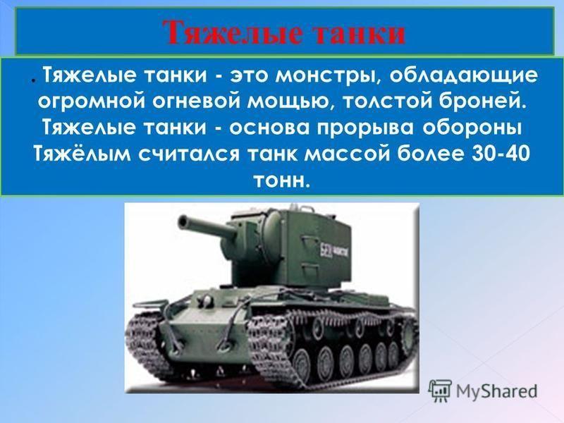 Тяжелые танки. Тяжелые танки - это монстры, обладающие огромной огневой мощью, толстой броней. Тяжелые танки - основа прорыва обороны Тяжёлым считался танк массой более 30-40 тонн.