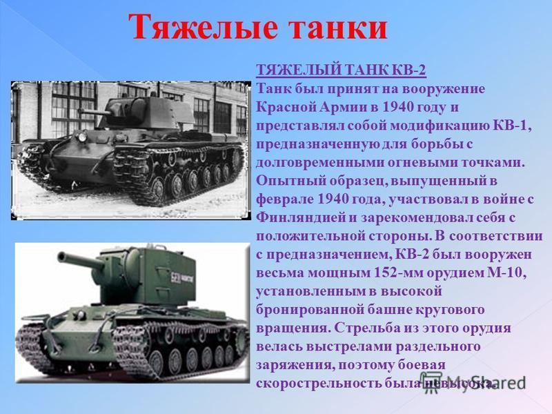 Тяжелые танки ТЯЖЕЛЫЙ ТАНК КВ-2 Танк был принят на вооружение Красной Армии в 1940 году и представлял собой модификацию КВ-1, предназначенную для борьбы с долговременными огневыми точками. Опытный образец, выпущенный в феврале 1940 года, участвовал в