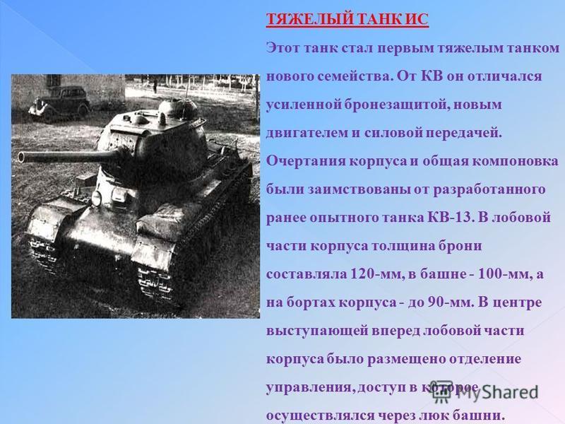 ТЯЖЕЛЫЙ ТАНК ИС Этот танк стал первым тяжелым танком нового семейства. От КВ он отличался усиленной бронезащитой, новым двигателем и силовой передачей. Очертания корпуса и общая компоновка были заимствованы от разработанного ранее опытного танка КВ-1