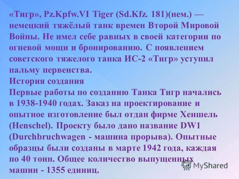 «Тигр», Pz.Kpfw.VI Tiger (Sd.Kfz. 181)(нем.) немецкий тяжёлый танк времен Второй Мировой Войны. Не имел себе равных в своей категории по огневой мощи и бронированию. С появлением советского тяжелого танка ИС-2 «Тигр» уступил пальму первенства. Истори