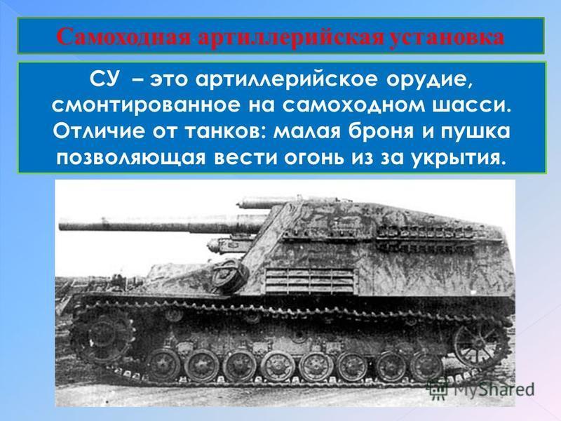 Самоходная артиллерийская установка СУ – это артиллерийское орудие, смонтированное на самоходном шасси. Отличие от танков: малая броня и пушкаф позволяющая вести огонь из за укрытия.