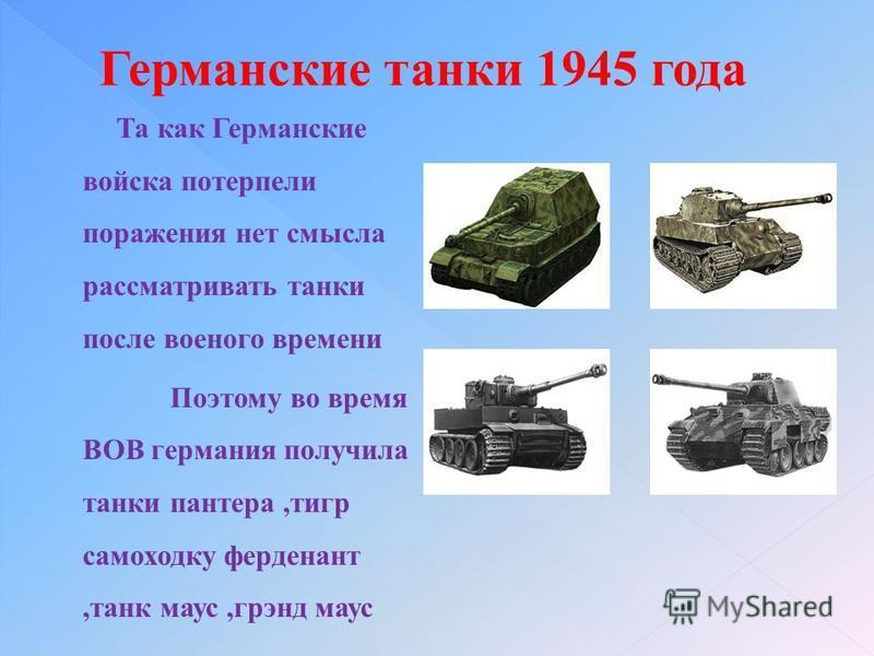 Та как Германские войска потерпели поражения нет смысла рассматривать танки после военого времени Поэтому во время ВОВ германия получила танки пантера,тигр самоходку ферденант,танк маус,грэнд маус