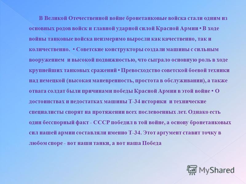 В Великой Отечественной войне бронетанковые войска стали одним из основных родов войск и главной ударной силой Красной Армии В ходе войны танковые войска неизмеримо выросли как качественно, так и количественно. Советские конструкторы создали машины с