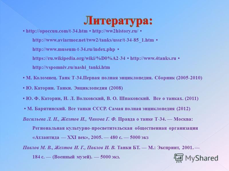 http://opoccuu.com/t-34. htm http://ww2history.ru/ http://www.aviarmor.net/tww2/tanks/ussr/t-34-85_1. htm http://www.museum-t-34.ru/index.php https://ru.wikipedia.org/wiki/%D0%A2-34 http://www.4tanks.ru http://vspomniv.ru/nashi_tanki.htm М. Коломиец.