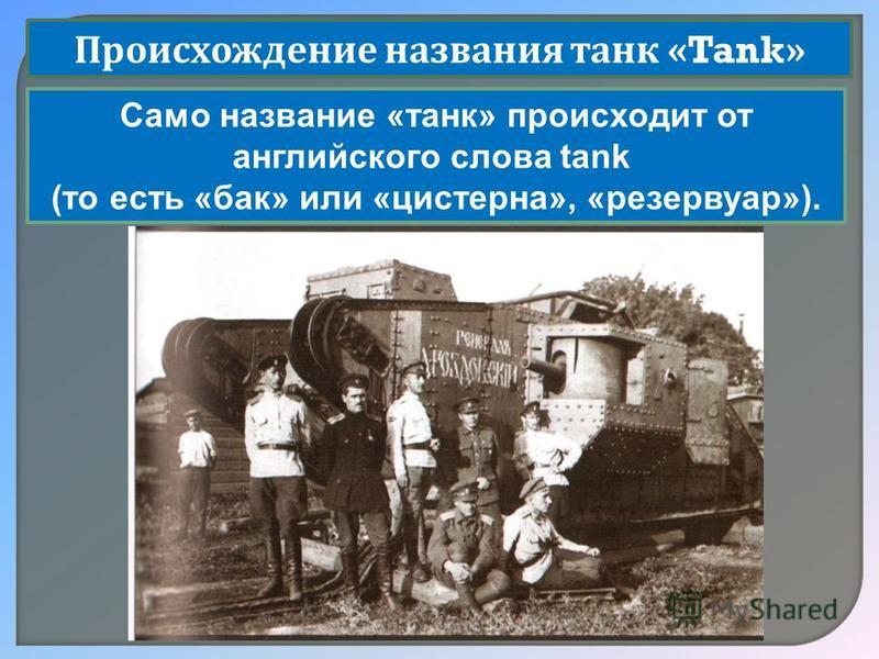 Происхождение названия танк «Tank» Само название «танк» происходит от английского слова tank (то есть «бак» или «цистерна», «резервуар»).