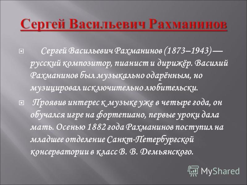 Сергей Васильевич Рахманинов (1873–1943) русский композитор, пианист и дирижёр. Василий Рахманинов был музыкально одарённым, но музицировал исключительно любительски. Проявив интерес к музыке уже в четыре года, он обучался игре на фортепиано, первые