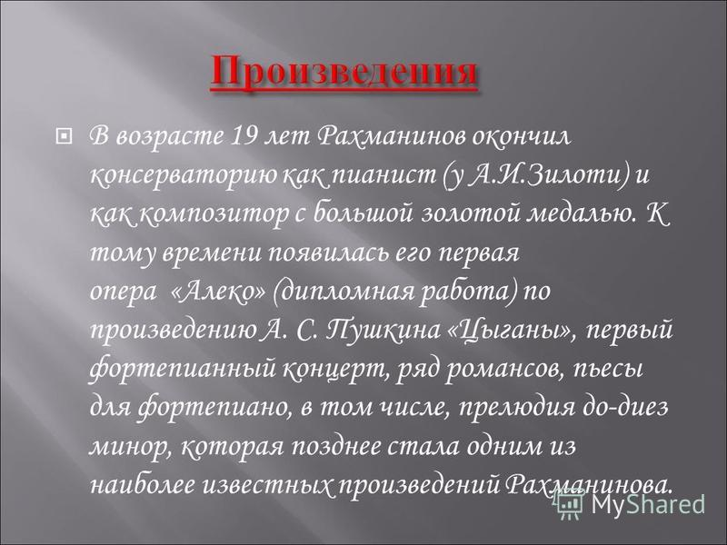 В возрасте 19 лет Рахманинов окончил консерваторию как пианист (у А.И.Зилоти) и как композитор с большой золотой медалью. К тому времени появилась его первая опера «Алеко» (дипломная работа) по произведению А. С. Пушкина «Цыганы», первый фортепианный