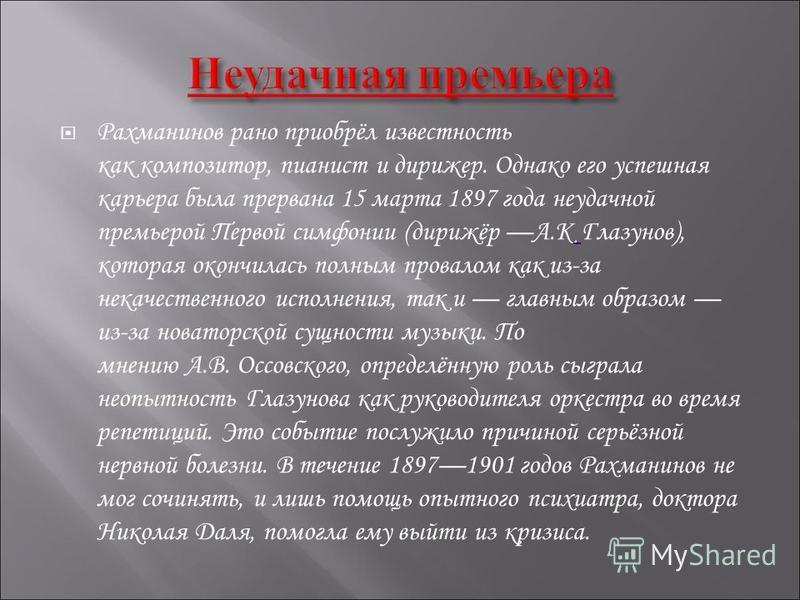 Рахманинов рано приобрёл известность как композитор, пианист и дирижер. Однако его успешная карьера была прервана 15 марта 1897 года неудачной премьерой Первой симфонии (дирижёр А.К Глазунов), которая окончилась полным провалом как из-за некачественн