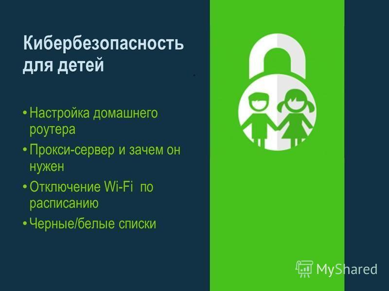 Настройка домашнего роутера Прокси-сервер и зачем он нужен Отключение Wi-Fi по расписанию Черные/белые списки Кибербезопасность для детей