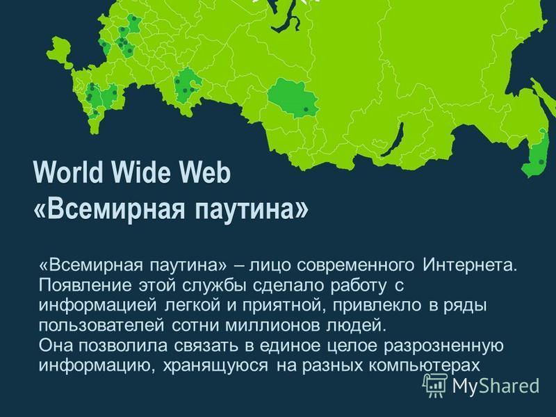 World Wide Web «Всемирная паутина » «Всемирная паутина» – лицо современного Интернета. Появление этой службы сделало работу с информацией легкой и приятной, привлекло в ряды пользователей сотни миллионов людей. Она позволила связать в единое целое ра