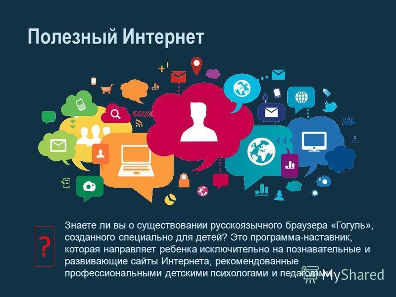 Полезный Интернет Знаете ли вы о существовании русскоязычного браузера «Гогуль», созданного специально для детей? Это программа-наставник, которая направляет ребенка исключительно на познавательные и развивающие сайты Интернета, рекомендованные профе