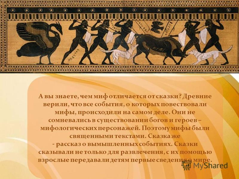 А вы знаете, чем миф отличается от сказки? Древние верили, что все события, о которых повествовали мифы, происходили на самом деле. Они не сомневались в существовании богов и героев – мифологических персонажей. Поэтому мифы были священными текстами.