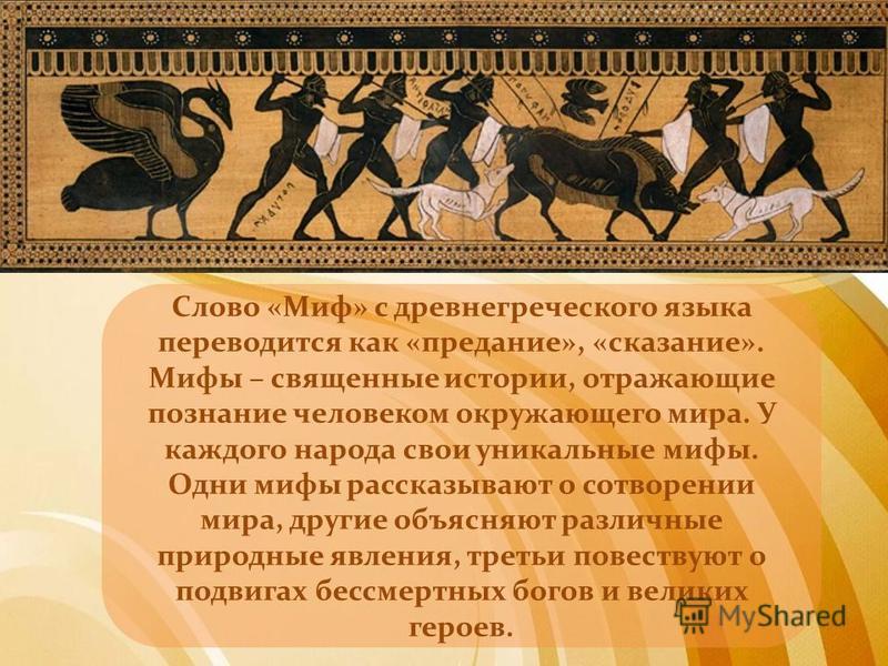 Слово «Миф» с древнегреческого языка переводится как «предание», «сказание». Мифы – священные истории, отражающие познание человеком окружающего мира. У каждого народа свои уникальные мифы. Одни мифы рассказывают о сотворении мира, другие объясняют р
