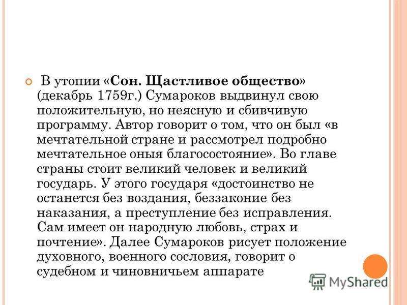 В утопии « Сон. Щастливое общество » (декабрь 1759 г.) Сумароков выдвинул свою положительную, но неясную и сбивчивую программу. Автор говорит о том, что он был «в мечтательной стране и рассмотрел подробно мечтательное оные благосостояние». Во главе с