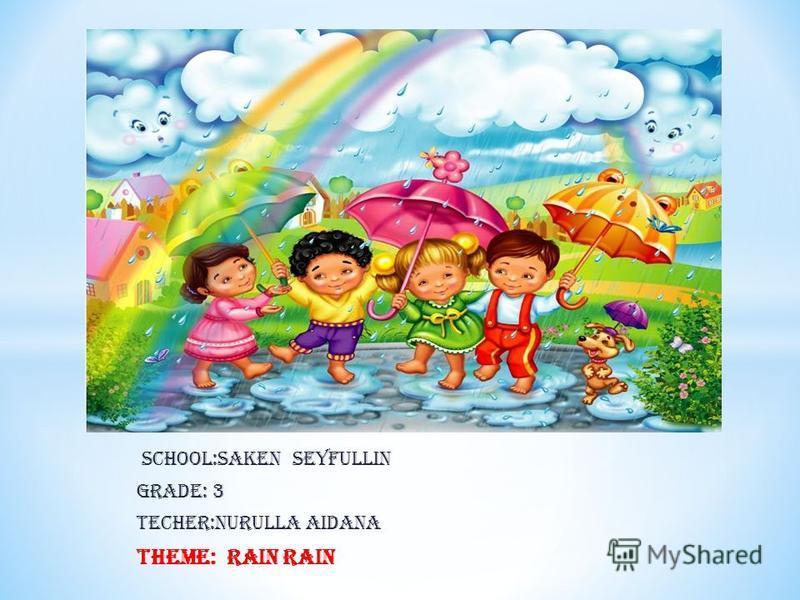 School:Saken Seyfullin Grade: 3 Techer:Nurulla Aidana Theme: Rain Rain