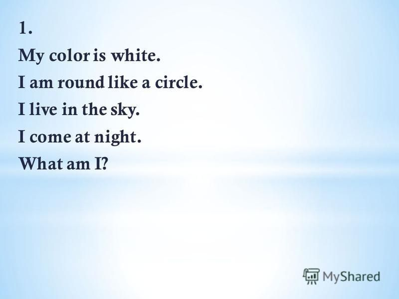 1. My color is white. I am round like a circle. I live in the sky. I come at night. What am I?