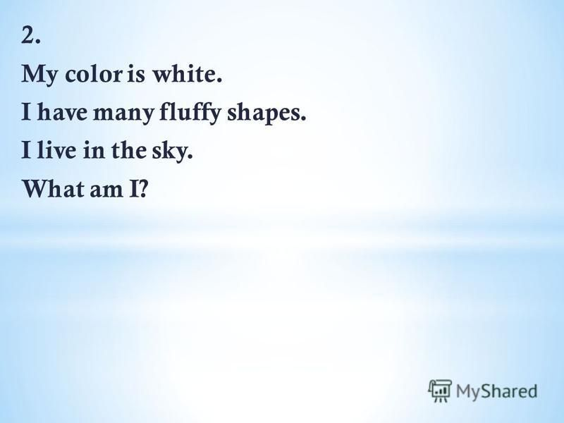 2. My color is white. I have many fluffy shapes. I live in the sky. What am I?