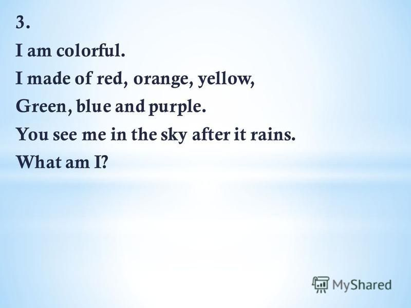 3. I am colorful. I made of red, orange, yellow, Green, blue and purple. You see me in the sky after it rains. What am I?