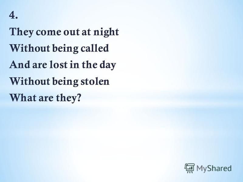 4. They come out at night Without being called And are lost in the day Without being stolen What are they?