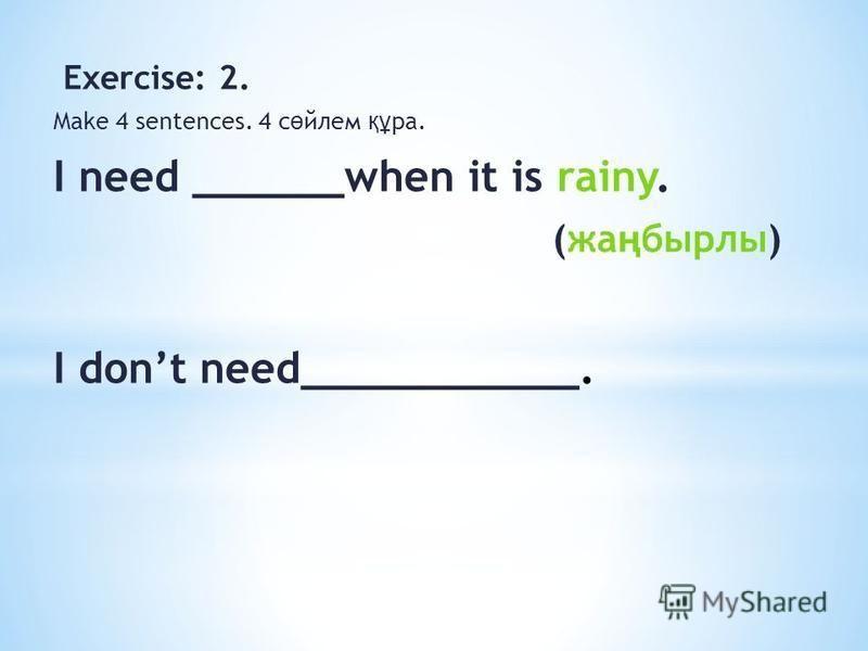Exercise: 2. Make 4 sentences. 4 с ө йлем құ ра. I need ______when it is rainy. (жа ң бырлы) I dont need___________.