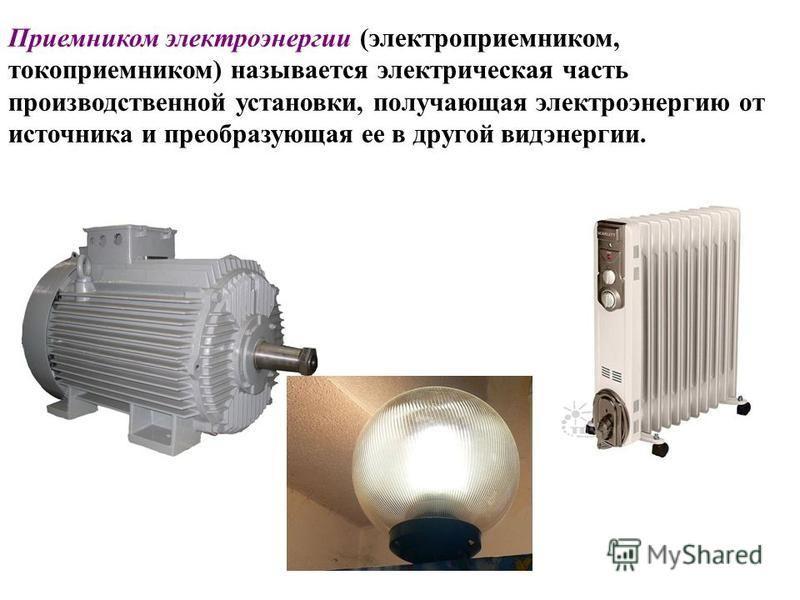 Приемником электроэнергии (электроприемником, токоприемником) называется электрическая часть производственной установки, получающая электроэнергию от источника и преобразующая ее в другой вид энергии.