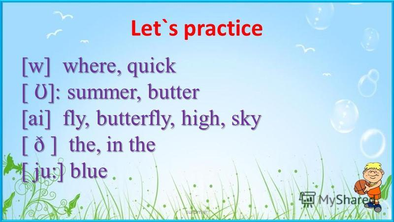 Let`s practice summer [w] where, quick [ Ʊ ]: summer, butter [ai] fly, butterfly, high, sky [ ð ] the, in the [ ju:] blue