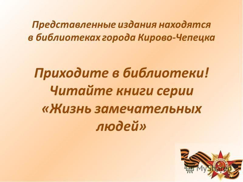 Представленные издания находятся в библиотеках города Кирово-Чепецка Приходите в библиотеки! Читайте книги серии «Жизнь замечательных людей»