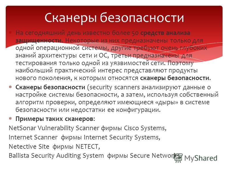 На сегодняшний день известно более 50 средств анализа защищенности. Некоторые из них предназначены только для одной операционной системы, другие требуют очень глубоких знаний архитектуры сети и ОС, третьи предназначены для тестирования только одной и